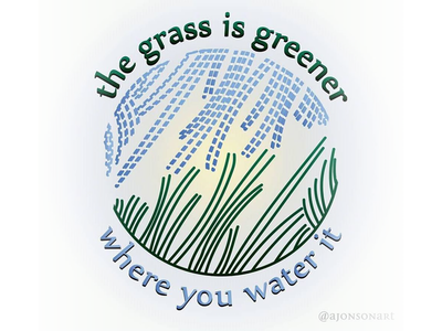 """the grass is greener where you water it"""