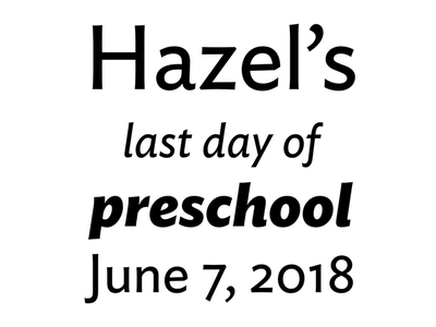 Hazel's last day of preschool! ideal sans