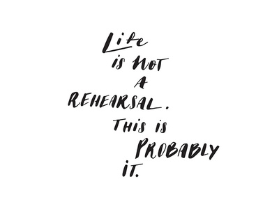 Life is not a rehearsal.