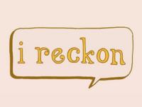 """I Reckon"""