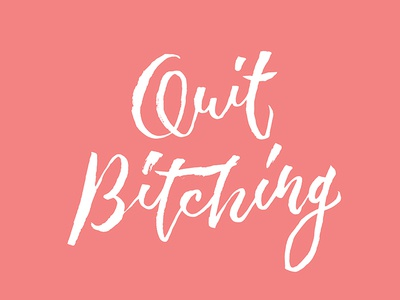 Quit Bitching - Hand Lettering Design text type design brush pen brush lettering typography complain positive attitude life whining quit bitching hand lettering