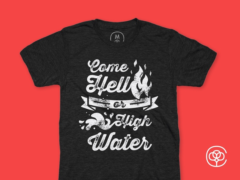 Come Hell or High Water T-shirt Design come hell or high water fire water appareal modern cottonbureau t-shirt design tee typography