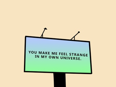 You make me feel strange in my own universe