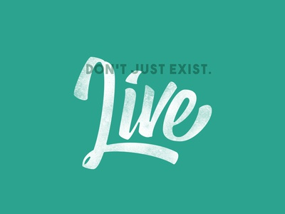 Don't just exist. Live