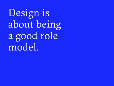 Design is about being a good role model.