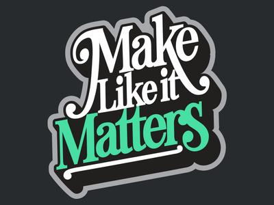 Make Like It Matters