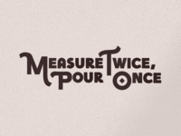 Measure Twice, Pour Once