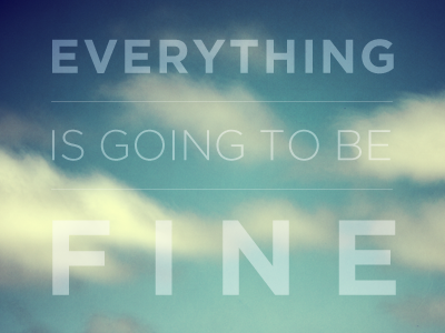 Everything Is Going To Be Fine photography typography motivation gotham