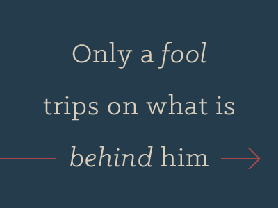 Only a fool trips on what is behind him typography quote